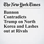 Bannon Contradicts Trump on North Korea and Lashes out at Rivals | Michael D. Shear,Maggie Haberman