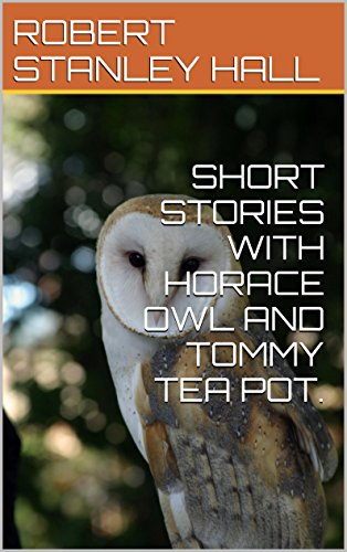 SHORT STORIES WITH HORACE OWL AND TOMMY TEA POT.