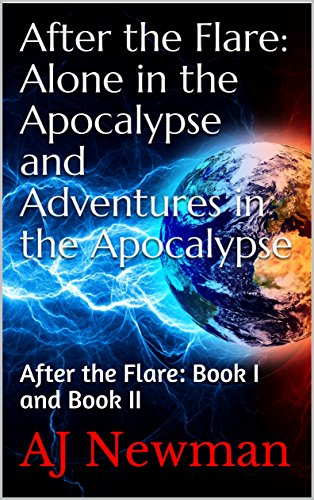 After the Flare: Alone in the Apocalypse and Adventures in the Apocalypse: After the Flare: Book I and Book II by [Newman, AJ]