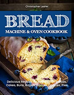 Bread Machine Oven Cookbook Delicious Recipes For Homemade Breads Cakes Buns Bagels Donuts Cookies Pies