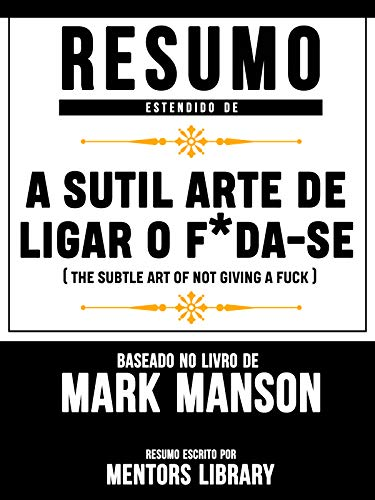 Resumo Estendido De A Sutil Arte De Ligar O F Da-Se (The Subtle Art Of Not Giving A Fuck) - Baseado No Livro De Mark Manson (Portuguese Edit