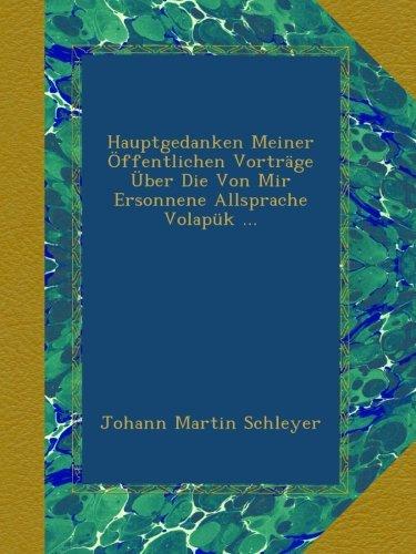 Hauptgedanken Meiner Öffentlichen Vorträge Über Die Von Mir Ersonnene Allsprache Volapük ... (German Edition) PDF