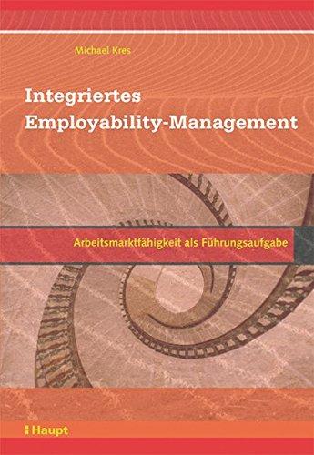 Integriertes Employability-Management: Arbeitsmarktfähigkeit als Führungsaufgabe