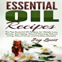Essential Oil Recipes: Top Essential Oil Recipes for Weight Loss, Beauty, Anti-Aging, Natural Cleaning, Natural Living, Natural Cures and Healthy Lifestyles Audiobook by Joy Louis Narrated by Jessica Bellinger