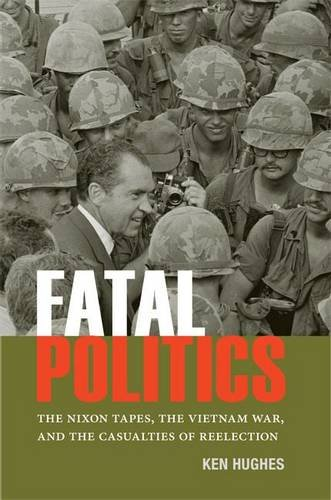 Fatal Politics: The Nixon Tapes, the Vietnam War, and the Casualties of Reelection (Miller Center Studies on the Preside