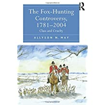 The Fox-Hunting Controversy, 1781-2004: Class and Cruelty by Allyson N. May (2013-02-18)