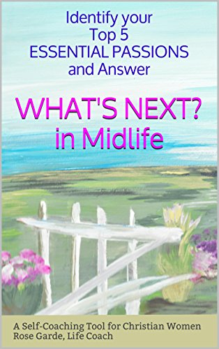 What's Next in Midlife: Identify Your Top 5 Essential Passions:  A Self-Coaching Tool for Christian Women (Self-Coaching Tools for Christian Women Book 3) by [Garde, Rose]