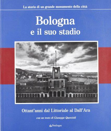 Ara Bologna - Bologna e il suo stadio. Ottant'anni dal Littoriale al Dall'Ara. La storia di un grande monumento della città