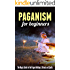 Paganism for Beginners: The Magic Guide to the Pagan Holidays, Rituals and Spells