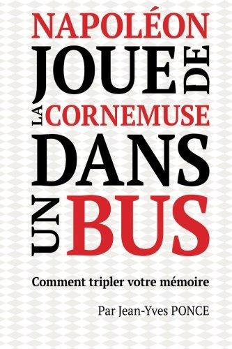 Napoléon joue de la cornemuse dans un bus: Comment tripler votre mémoire Broché – 17 janvier 2016 Jean-Yves Ponce 1523438215 Self-Help General Adult
