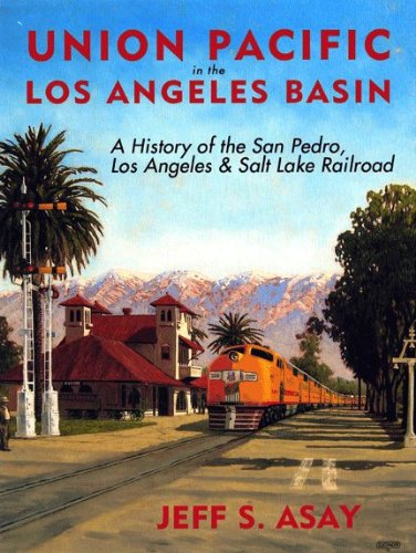 Union Pacific in the Los Angeles Basin: A History of the San Pedro, Los Angeles and Salt Lake Railroad ()
