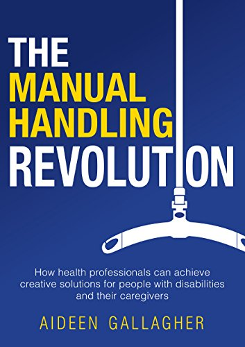 Manual Handling - The Manual Handling Revolution: How Health Professionals Can Achieve Creative Solutions for People with Disabilities and Their Caregivers