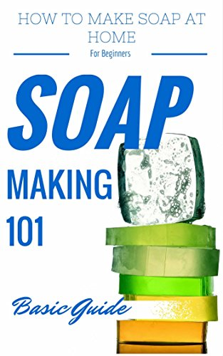 Soap: Making for Beginners - Homemade Soap Recipes for beginners - Homemade Soap Making (Soap Making Books - Soap Making Recipes - Soap Making from Scratch - Soap Making Supplies Book 1)