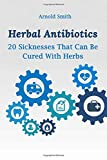 Herbal Antibiotics: 20 Sicknesses That Can Be Cured With Herbs: (How To Heal Yourself At Home)