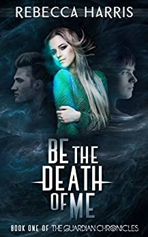 Be the Death of Me (The Guardian Chronicles Book 1) by [Harris, Rebecca]