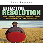 Effective Resolution: Make Effective Resolutions That Will Support You and Guide You towards Your Goal | Lyle Parker