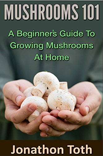Mushrooms 101: A Beginner's Guide to Growing Mushrooms at Home (edible, fungi, cultivating, wild plants, compost, forest farming, foraging) by [Toth, Jonathon]