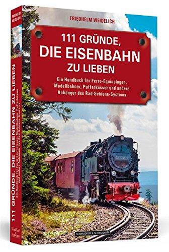 111 Gründe, die Eisenbahn zu lieben: Ein Handbuch für Ferro-Equinologen, Modellbahner, Pufferküsser und andere Anhänger des Rad-Schiene-Systems