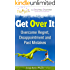 Get Over It:  Overcome Regret, Disappointment and Past Mistakes