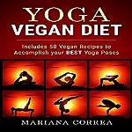 Yoga Vegan Diet: Includes 50 Vegan Recipes to Accomplish Your Best Yoga Poses | Mariana Correa