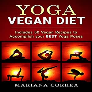 Yoga Vegan Diet: Includes 50 Vegan Recipes to Accomplish Your Best Yoga Poses Audiobook