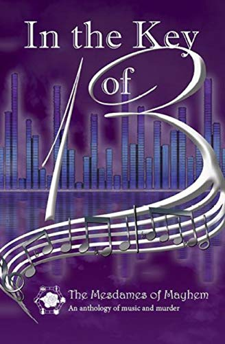 In the Key of 13: An anthology of music and murder (Mesdames of Mayhem Book 4) by [of Mayhem, Mesdames, Callway, M.H., Piwowarczyk, Ed, Dunphy, Catherine, McCracken, Rosemary]