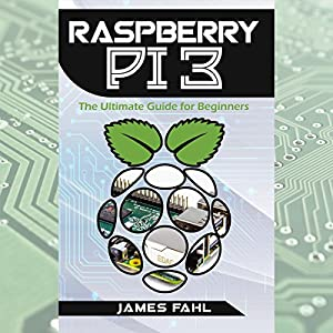 Raspberry Pi: The Ultimate Step-by-Step Guide to Take You from Beginner to Expert Audiobook