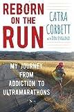 Reborn on the Run: My Journey from Addiction to Ultramarathons