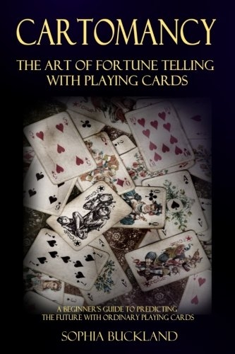(Cartomancy - The Art of Fortune Telling with Playing Cards: A Beginner's Guide to Predicting the Future with Ordinary Playing Cards (Fortune Telling for Beginners) (Volume 2) )