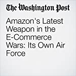 Amazon's Latest Weapon in the E-Commerce Wars: Its Own Air Force | Sarah Halzack