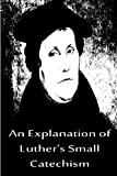 An Explanation of Luther's Small Catechism, Martin Luther, 1480019526