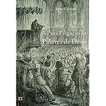 A Pura Pregação  da Palavra de Deus,por João Calvino (Portuguese Edition)