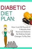Diabetic Diet Plan: How I Lost 90 Pounds In 5 Months And Reversed Diabetes By Making Simple Changes To My Diet