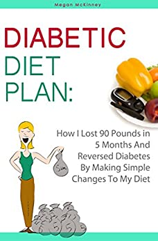 Diabetic Diet Plan: How I Lost 90 Pounds In 5 Months And Reversed Diabetes By Making Simple Changes To My Diet by [McKinney, Megan]