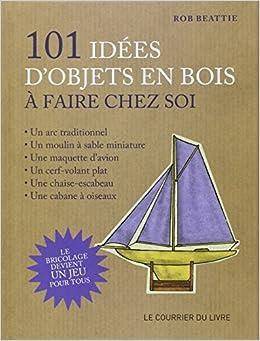 101 idées d'objets en bois à faire chez soi : Le bricolage devient un jeu pour tous !