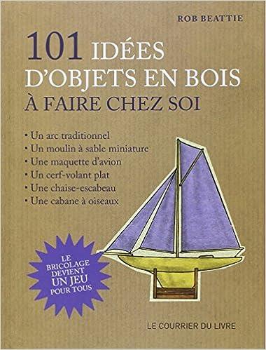 Amazon Fr 101 Idees D Objets En Bois A Faire Chez Soi Le