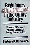 Regulatory Interventionism in the Utility Industry, Barbara R. Barkovich, 0899303838