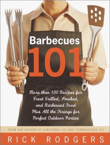 Read Online Barbecues 101: More Than 100 Recipes for Great Grilled, Smoked, and Barbecued Food Plus All the Fixings for Perfect Outdoor Parties PDF