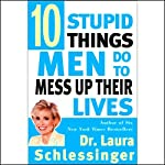 Ten Stupid Things Men Do to Mess Up Their Lives | Laura Schlessinger