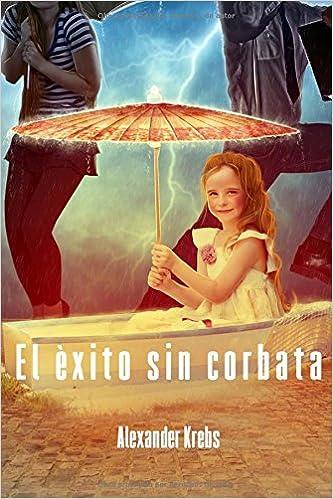 El éxito sin corbata: ¡Conquista la felicidad ahora! (Spanish Edition): Alexander Krebs, Lucìa Vàsquez: 9781493645503: Amazon.com: Books