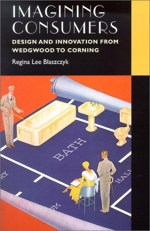 Imagining Consumers: Design and Innovation from Wedgwood to Corning (Studies in Industry and Society) pdf epub