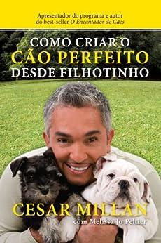 Como criar o cão perfeito desde filhotinho por [Millan, Cesar, Peltier, Melissa Jo]