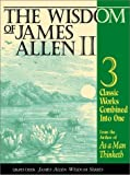 The Wisdom of James Allen II: Three Classic Works from the author of As a Man Thinketh, includes; Light on Life's Difficulties, Above Life's Turmoil, The Life Triumphant