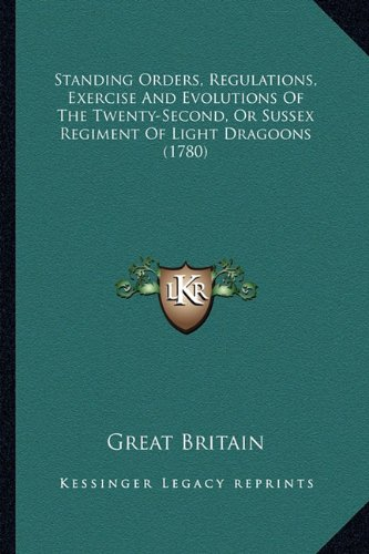 Read Online Standing Orders, Regulations, Exercise And Evolutions Of The Twenty-Second, Or Sussex Regiment Of Light Dragoons (1780) PDF