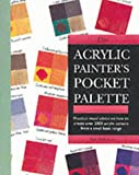 The Acrylic Painter's Pocket Palette: Practical Visual Advice on How to Create Over 2000 Acrylic Colours from a Small Basic Range
