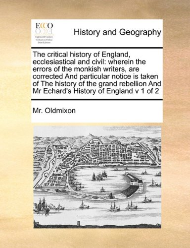 Download The critical history of England, ecclesiastical and civil: wherein the errors of the monkish writers,  are corrected  And particular notice is taken ... And Mr Echard's History of England v 1 of 2 PDF