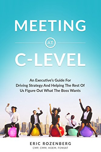 Meeting at C-Level: An Executive's Guide for Driving Strategy and Helping the Rest of Us Figure Out What the Boss Wants