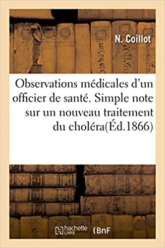 Livres gratuits en ligne Observations médicales d'un officier de santé. Simple note sur un nouveau traitement du choléra epub pdf
