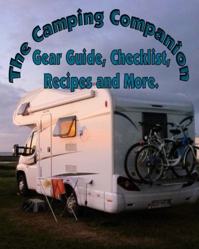 The Camping Companion: the Ultimate Gear Guide, Checklist, Recipes, Tips, Tricks, Activities and more.  Don't ever forget anything again when packing for your Camping - Checklist Trip Camping Packing