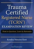 Trauma Certified Registered Nurse (TCRN) Examination Review: Think in Questions, Learn by Rationales